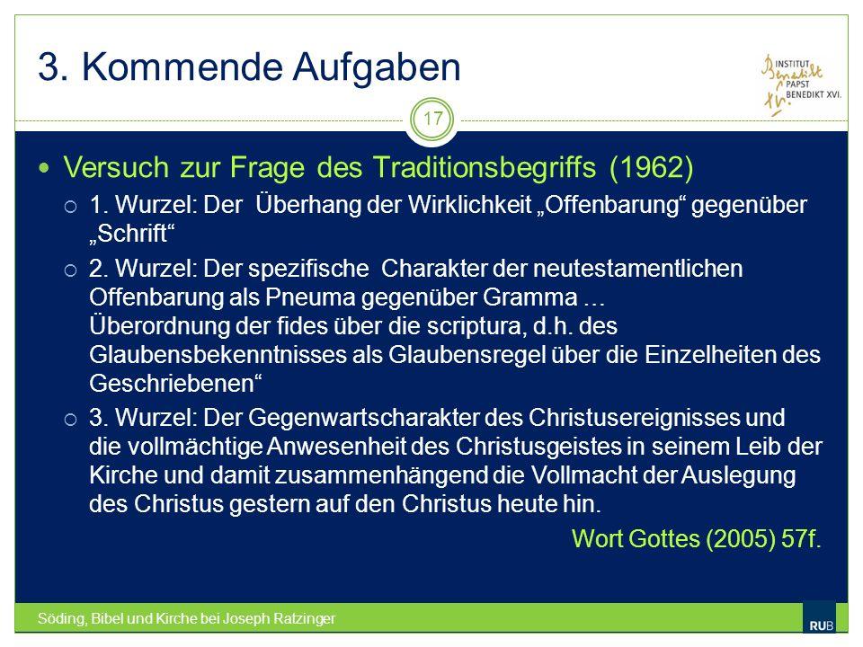3. Kommende Aufgaben Söding, Bibel und Kirche bei Joseph Ratzinger 17 Versuch zur Frage des Traditionsbegriffs (1962) 1. Wurzel: Der Überhang der Wirk