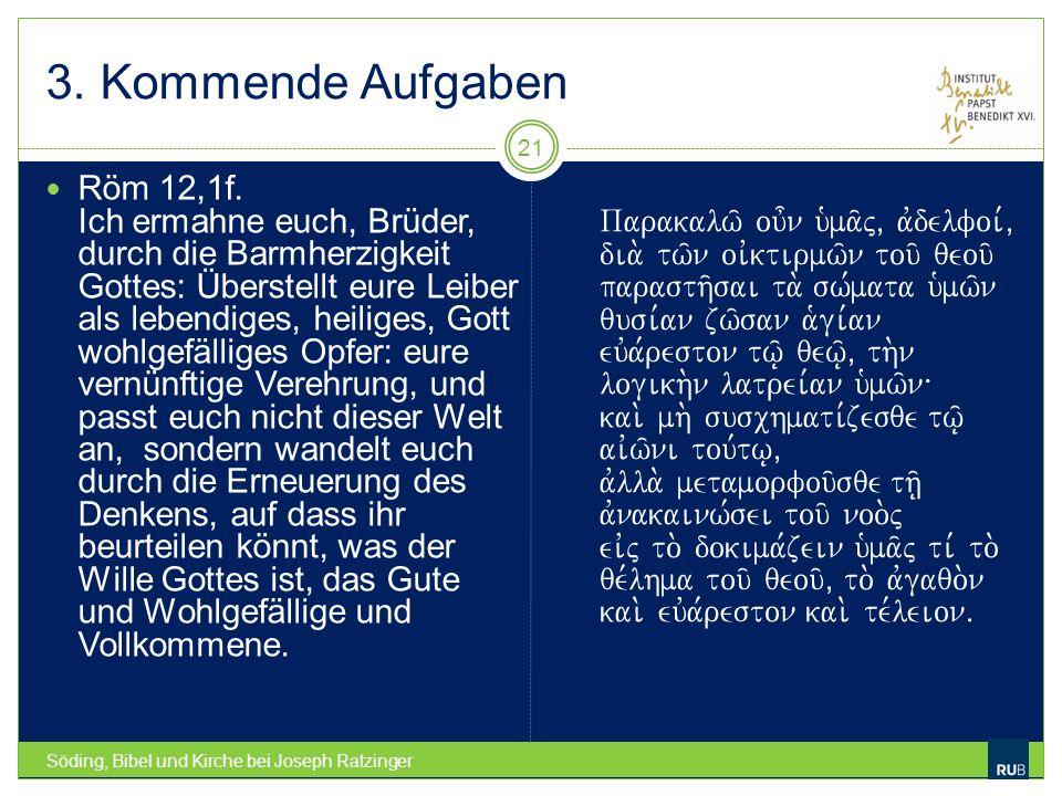 3. Kommende Aufgaben Söding, Bibel und Kirche bei Joseph Ratzinger 21 Röm 12,1f. Ich ermahne euch, Brüder, durch die Barmherzigkeit Gottes: Überstellt