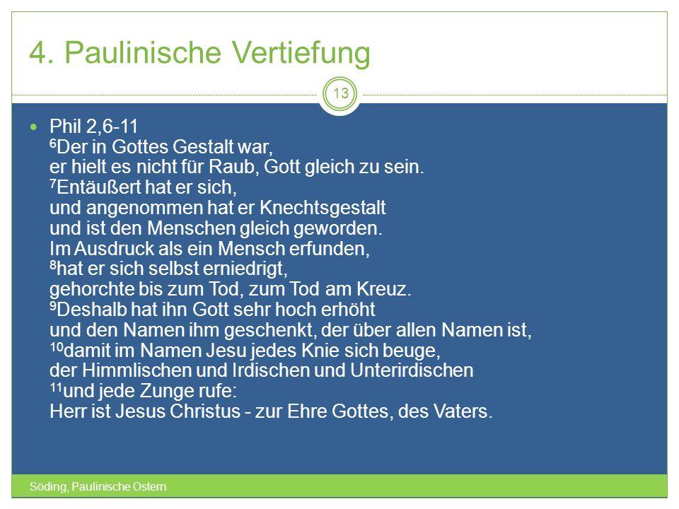 4. Paulinische Vertiefung Söding, Paulinische Ostern 13 Phil 2,6-11 6 Der in Gottes Gestalt war, er hielt es nicht für Raub, Gott gleich zu sein. 7 En