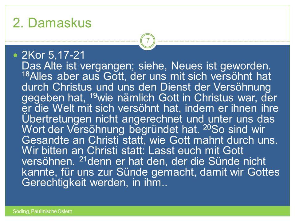 2. Damaskus Söding, Paulinische Ostern 7 2Kor 5,17-21 Das Alte ist vergangen; siehe, Neues ist geworden. 18 Alles aber aus Gott, der uns mit sich vers