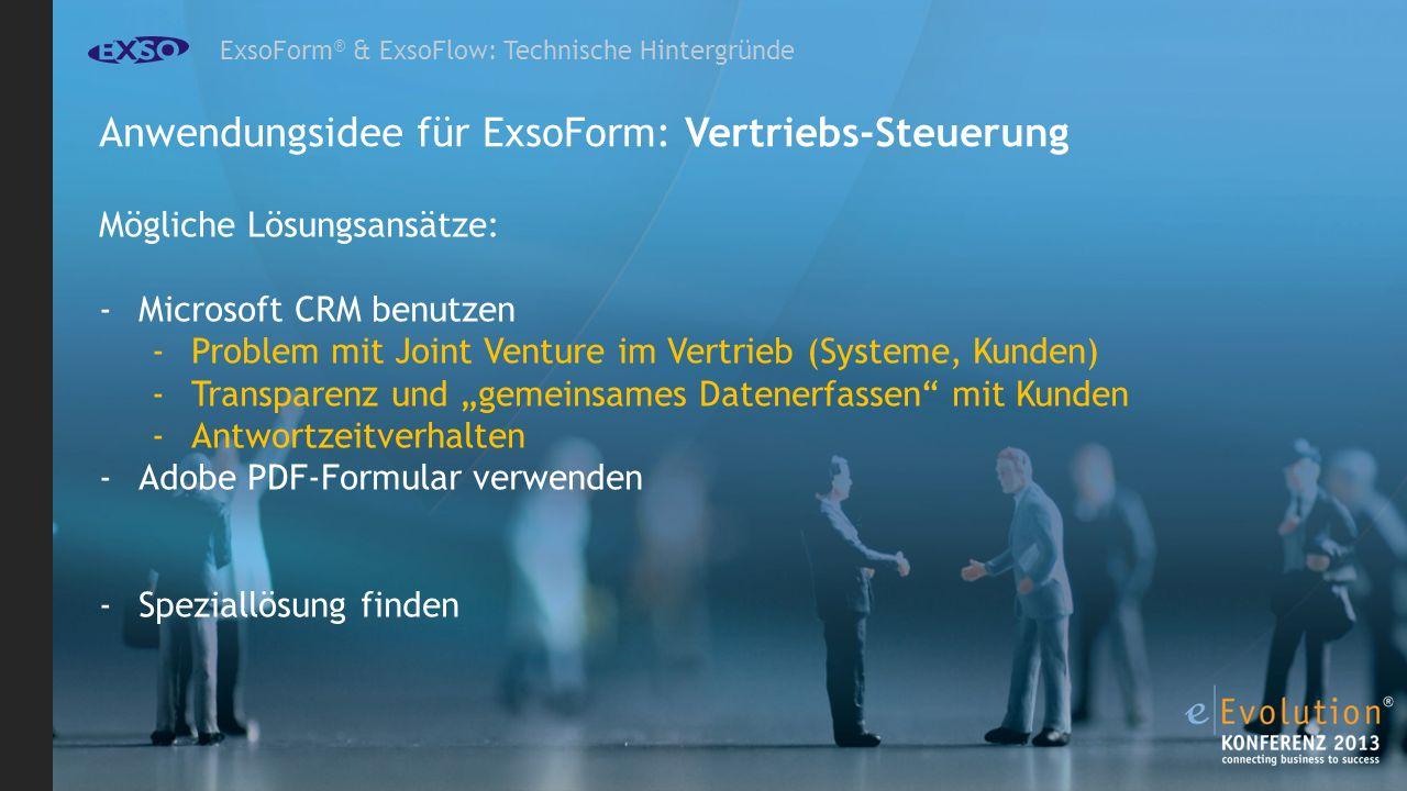 ExsoForm ® & ExsoFlow: Technische Hintergründe Anwendungsidee für ExsoForm: Vertriebs-Steuerung Mögliche Lösungsansätze: -Microsoft CRM benutzen -Problem mit Joint Venture im Vertrieb (Systeme, Kunden) -Transparenz und gemeinsames Datenerfassen mit Kunden -Antwortzeitverhalten -Adobe PDF-Formular verwenden -Speziallösung finden