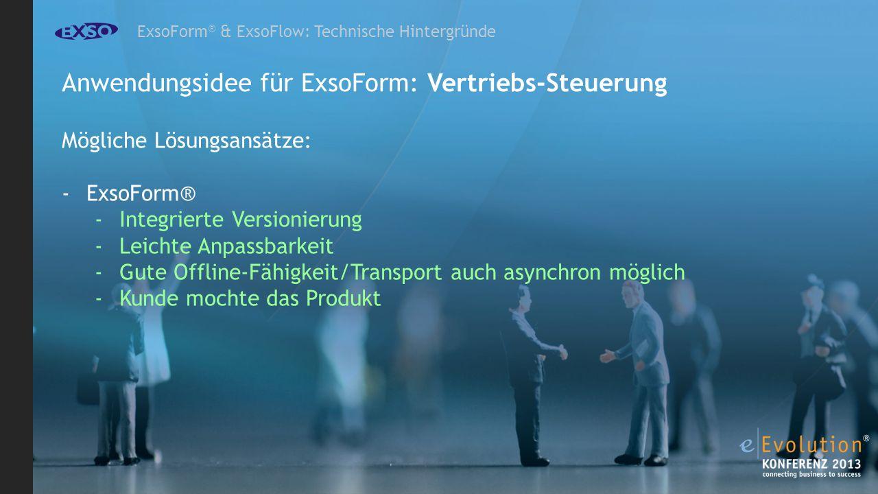 ExsoForm ® & ExsoFlow: Technische Hintergründe Anwendungsidee für ExsoForm: Vertriebs-Steuerung Mögliche Lösungsansätze: -ExsoForm® -Integrierte Versionierung -Leichte Anpassbarkeit -Gute Offline-Fähigkeit/Transport auch asynchron möglich -Kunde mochte das Produkt
