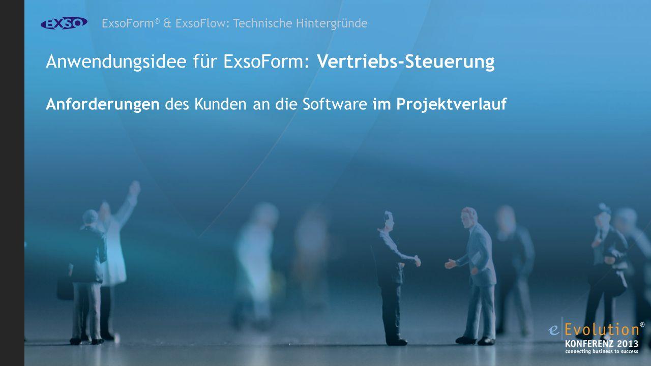 ExsoForm ® & ExsoFlow: Technische Hintergründe Anwendungsidee für ExsoForm: Vertriebs-Steuerung Anforderungen des Kunden an die Software im Projektverlauf