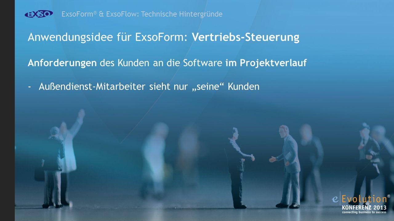 ExsoForm ® & ExsoFlow: Technische Hintergründe Anwendungsidee für ExsoForm: Vertriebs-Steuerung Anforderungen des Kunden an die Software im Projektverlauf -Außendienst-Mitarbeiter sieht nur seine Kunden
