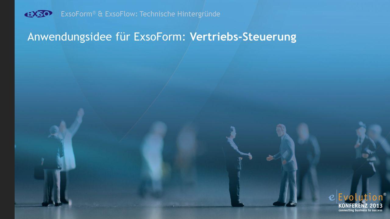 ExsoForm ® & ExsoFlow: Technische Hintergründe Anwendungsidee für ExsoForm: Vertriebs-Steuerung
