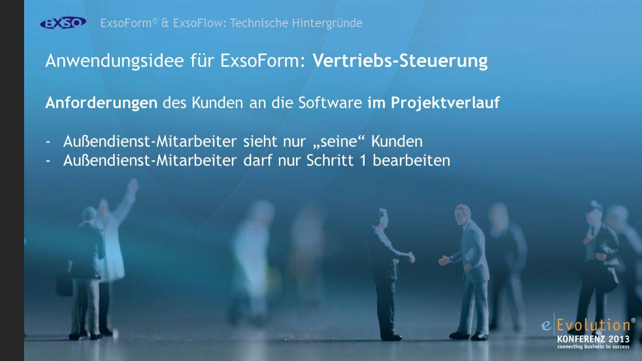 ExsoForm ® & ExsoFlow: Technische Hintergründe Anwendungsidee für ExsoForm: Vertriebs-Steuerung Anforderungen des Kunden an die Software im Projektverlauf -Außendienst-Mitarbeiter sieht nur seine Kunden -Außendienst-Mitarbeiter darf nur Schritt 1 bearbeiten