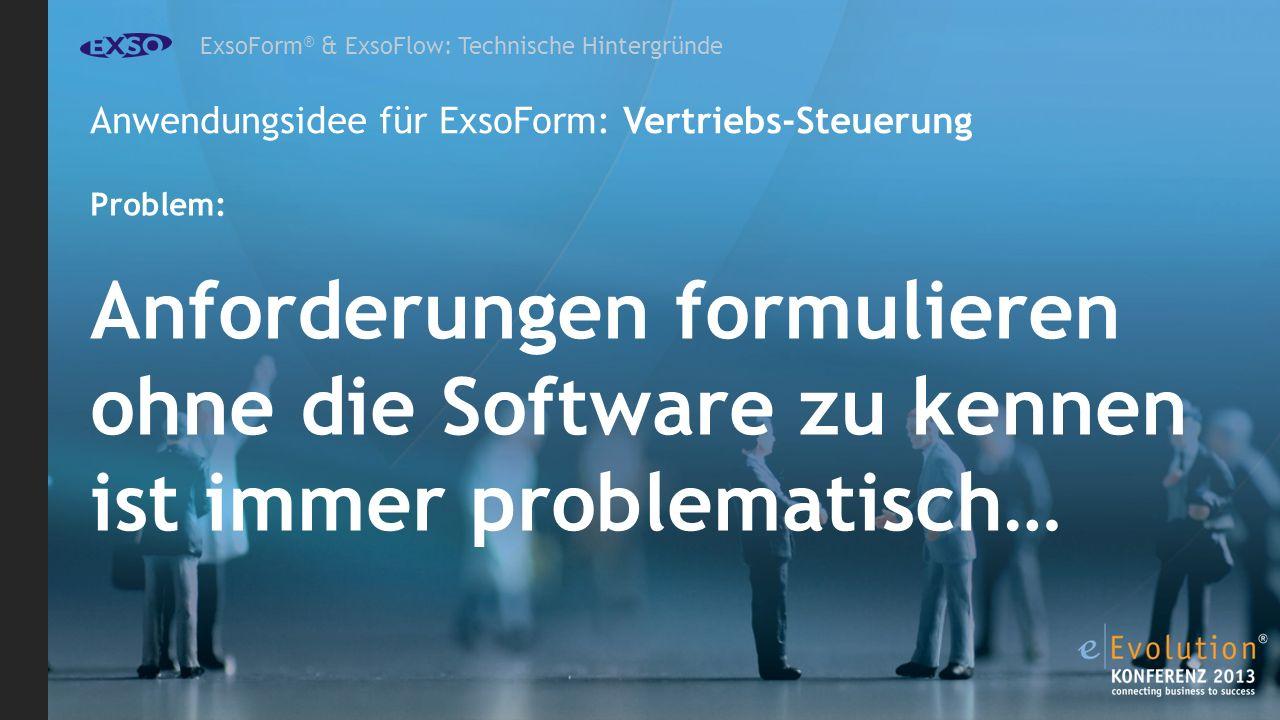 ExsoForm ® & ExsoFlow: Technische Hintergründe Anwendungsidee für ExsoForm: Vertriebs-Steuerung Problem: Anforderungen formulieren ohne die Software zu kennen ist immer problematisch…