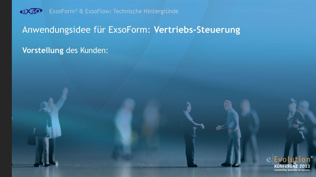 ExsoForm ® & ExsoFlow: Technische Hintergründe Anwendungsidee für ExsoForm: Vertriebs-Steuerung Vorstellung des Kunden: