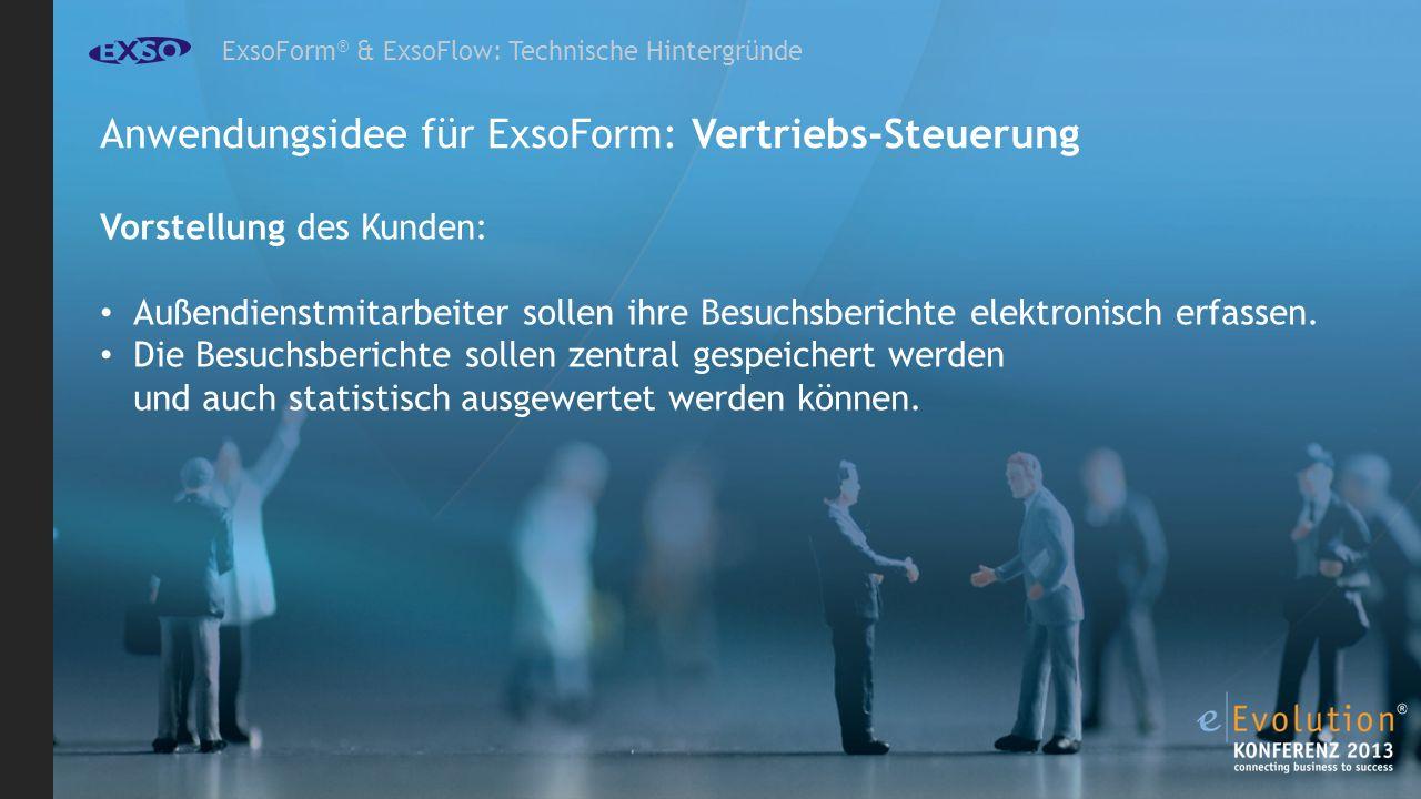 ExsoForm ® & ExsoFlow: Technische Hintergründe Anwendungsidee für ExsoForm: Vertriebs-Steuerung Vorstellung des Kunden: Außendienstmitarbeiter sollen ihre Besuchsberichte elektronisch erfassen.