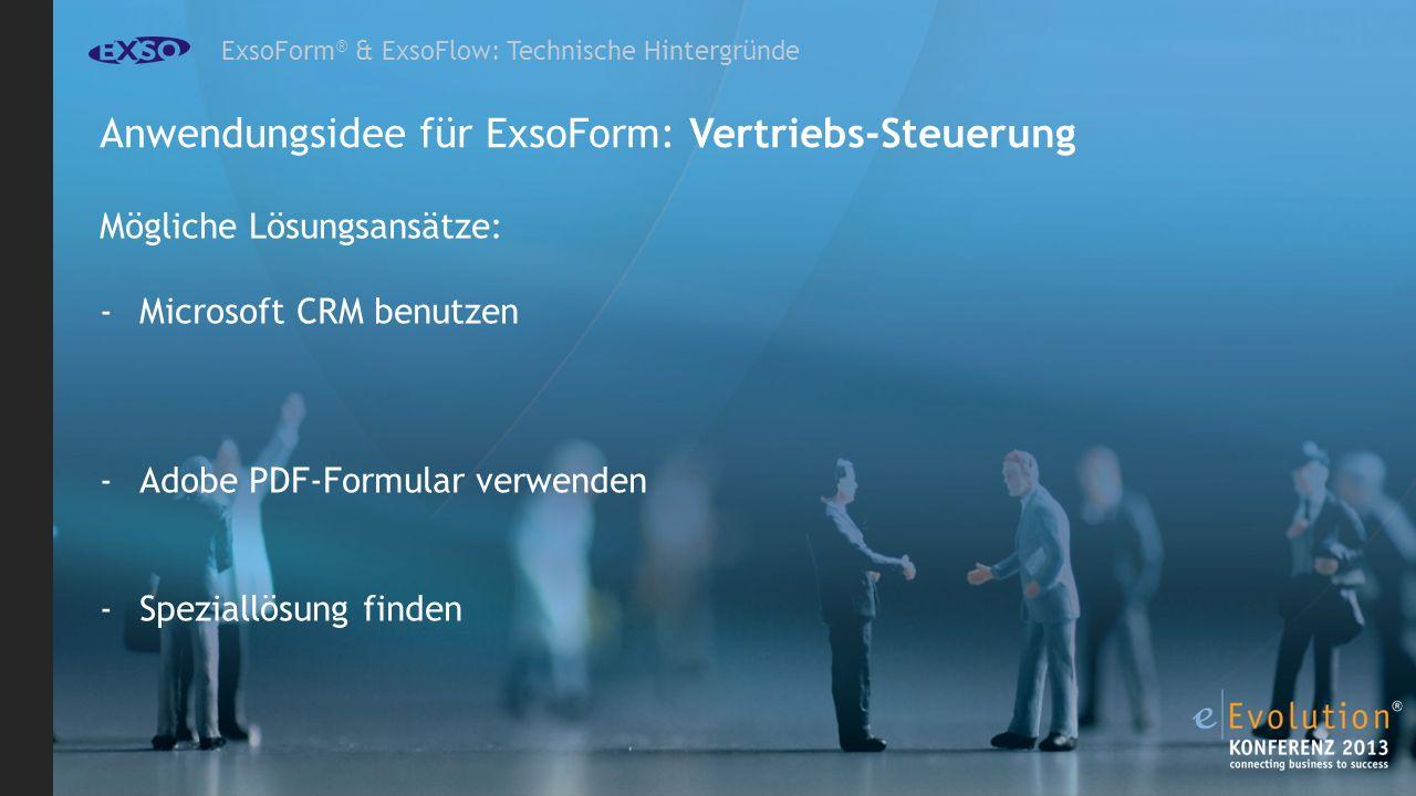ExsoForm ® & ExsoFlow: Technische Hintergründe Anwendungsidee für ExsoForm: Vertriebs-Steuerung Mögliche Lösungsansätze: -Microsoft CRM benutzen -Adobe PDF-Formular verwenden -Speziallösung finden