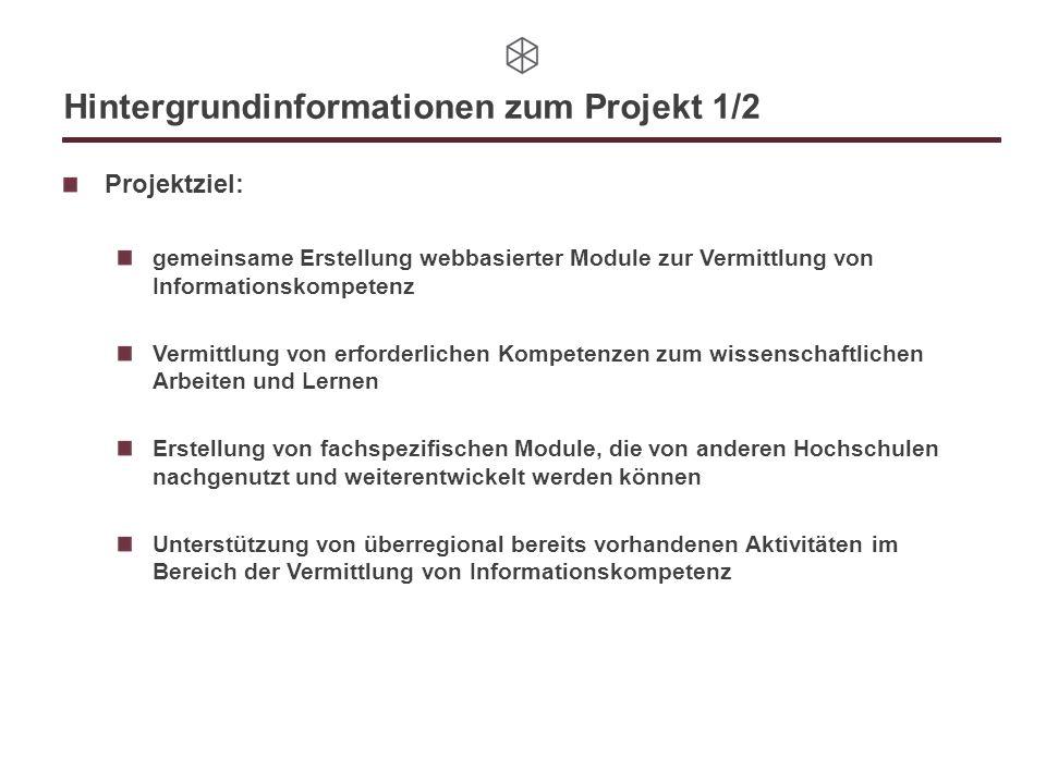 Hintergrundinformationen zum Projekt 1/2 Projektziel: gemeinsame Erstellung webbasierter Module zur Vermittlung von Informationskompetenz Vermittlung von erforderlichen Kompetenzen zum wissenschaftlichen Arbeiten und Lernen Erstellung von fachspezifischen Module, die von anderen Hochschulen nachgenutzt und weiterentwickelt werden können Unterstützung von überregional bereits vorhandenen Aktivitäten im Bereich der Vermittlung von Informationskompetenz