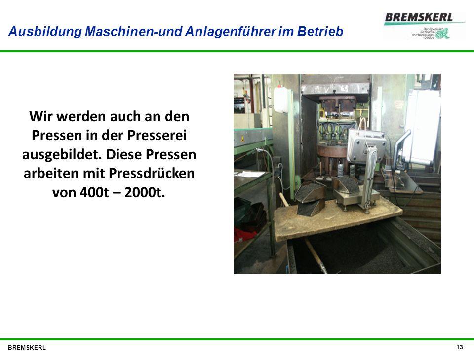 Ausbildung Maschinen-und Anlagenführer im Betrieb BREMSKERL 13 Wir werden auch an den Pressen in der Presserei ausgebildet. Diese Pressen arbeiten mit