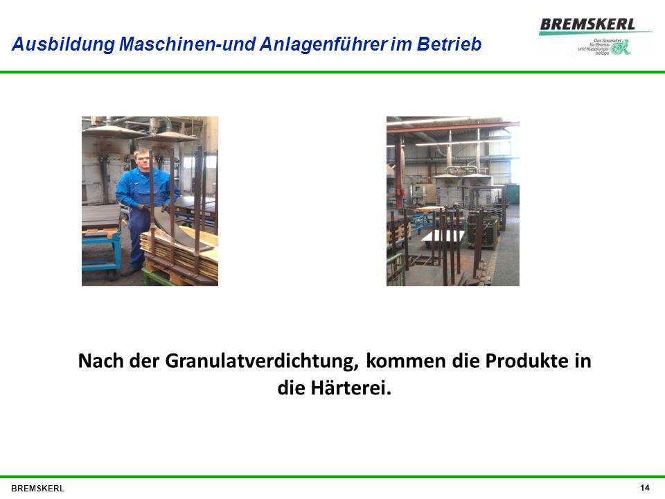 Ausbildung Maschinen-und Anlagenführer im Betrieb BREMSKERL 14 Nach der Granulatverdichtung, kommen die Produkte in die Härterei.