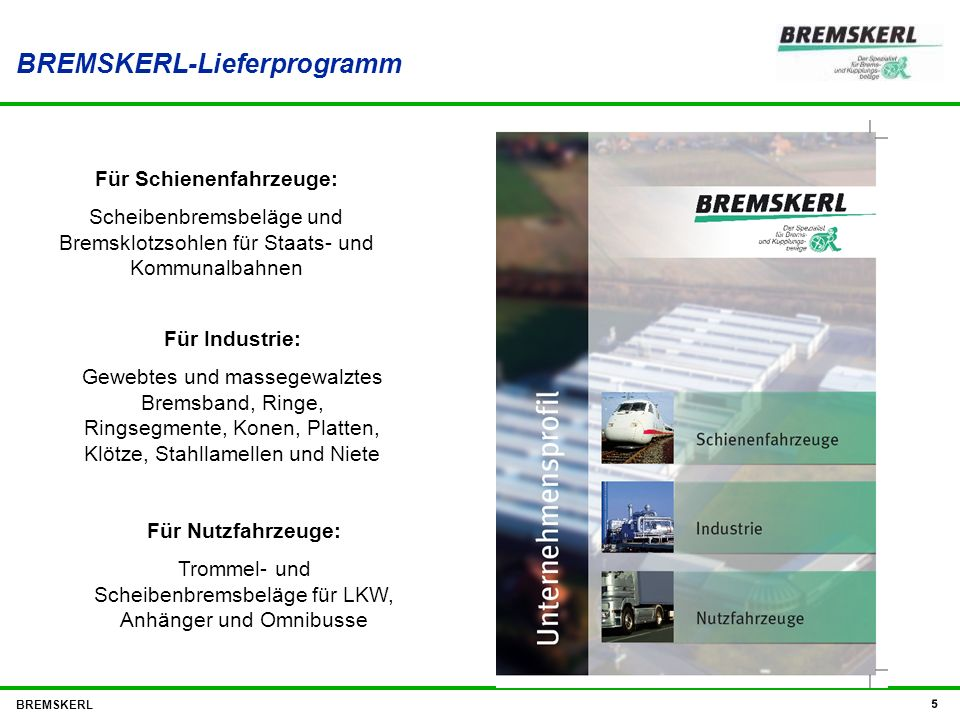 BREMSKERL 5 BREMSKERL-Lieferprogramm Für Schienenfahrzeuge: Scheibenbremsbeläge und Bremsklotzsohlen für Staats- und Kommunalbahnen Für Industrie: Gew