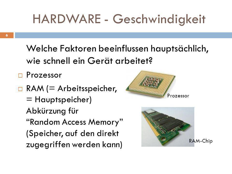 HARDWARE - Geschwindigkeit Welche Faktoren beeinflussen hauptsächlich, wie schnell ein Gerät arbeitet? Prozessor RAM (= Arbeitsspeicher, = Hauptspeich