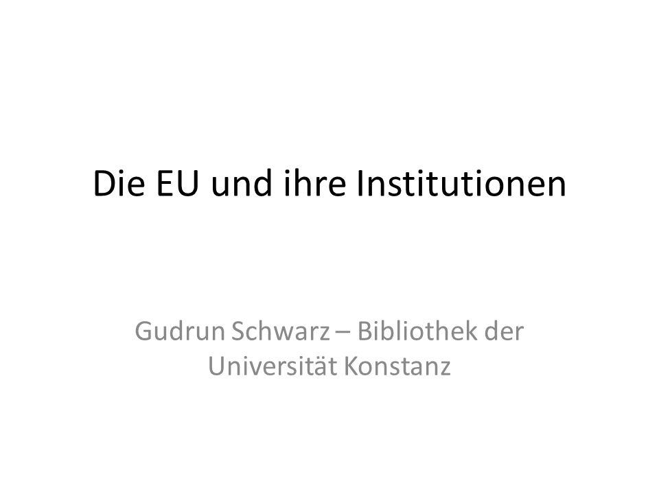 Die EU und ihre Institutionen Gudrun Schwarz – Bibliothek der Universität Konstanz
