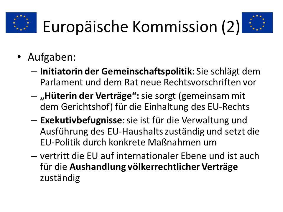 Europäische Kommission (2) Aufgaben: – Initiatorin der Gemeinschaftspolitik: Sie schlägt dem Parlament und dem Rat neue Rechtsvorschriften vor – Hüter