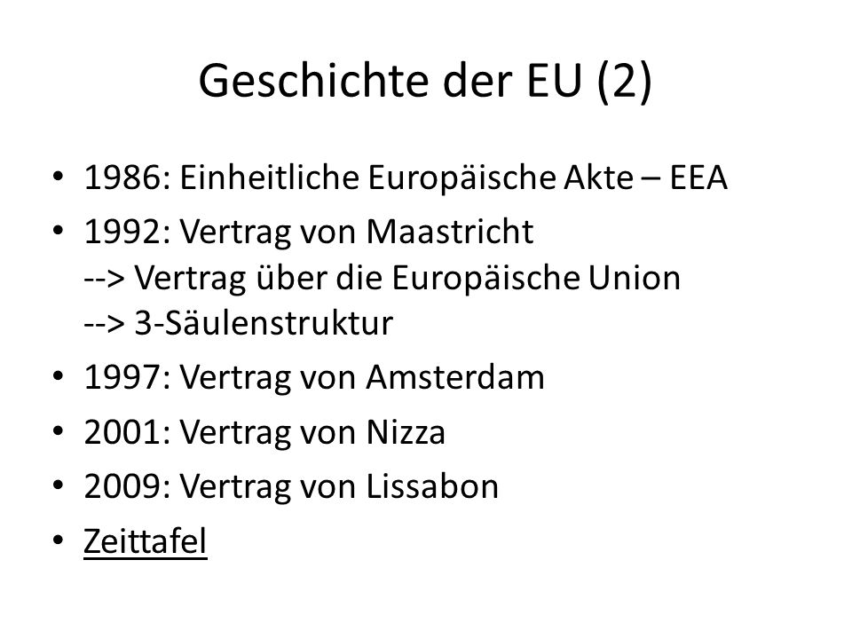 Geschichte der EU (2) 1986: Einheitliche Europäische Akte – EEA 1992: Vertrag von Maastricht --> Vertrag über die Europäische Union --> 3-Säulenstrukt