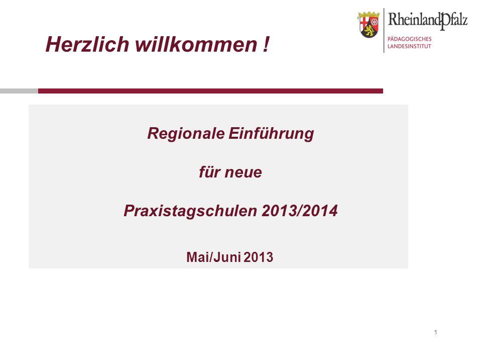 1 Regionale Einführung für neue Praxistagschulen 2013/2014 Mai/Juni 2013 Herzlich willkommen !