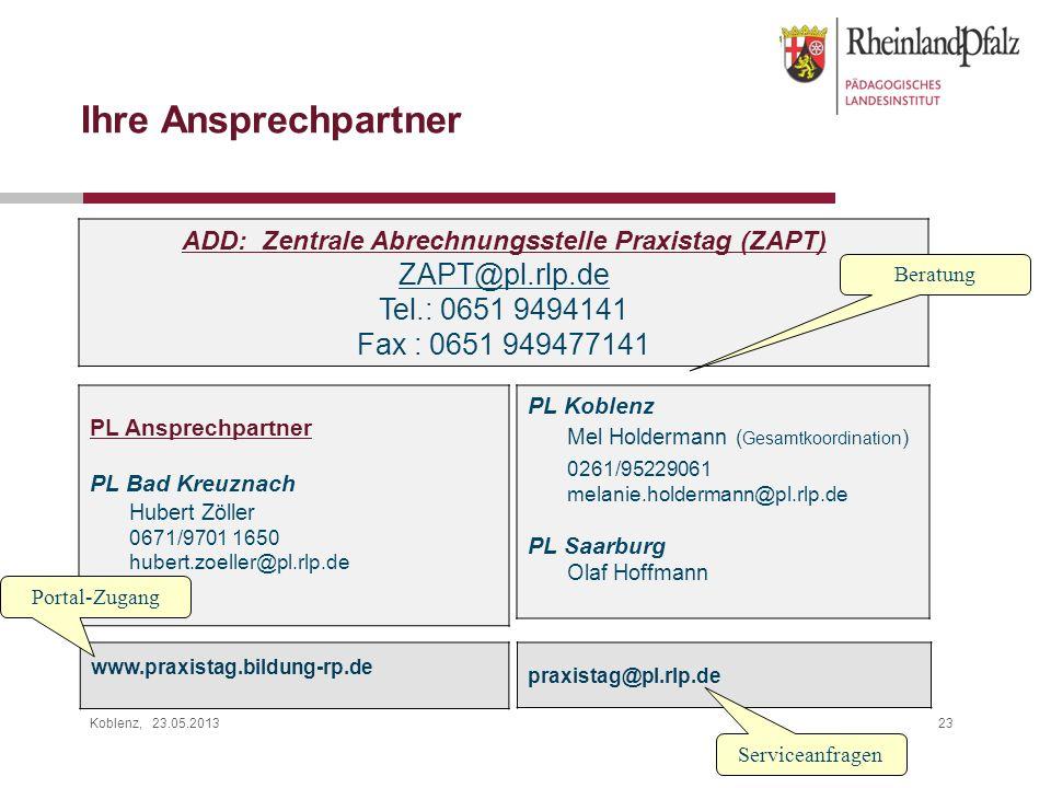 Koblenz, 23.05.201323 Ihre Ansprechpartner ADD: Zentrale Abrechnungsstelle Praxistag (ZAPT) ZAPT@pl.rlp.de Tel.: 0651 9494141 Fax : 0651 949477141 pra