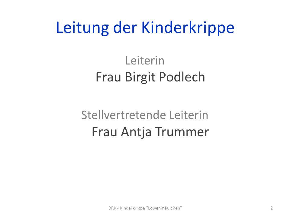 Leitung der Kinderkrippe Leiterin Frau Birgit Podlech Stellvertretende Leiterin Frau Antja Trummer 2BRK - Kinderkrippe