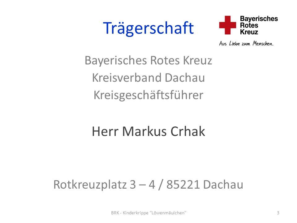Trägerschaft Bayerisches Rotes Kreuz Kreisverband Dachau Kreisgeschäftsführer Herr Markus Crhak Rotkreuzplatz 3 – 4 / 85221 Dachau 3BRK - Kinderkrippe