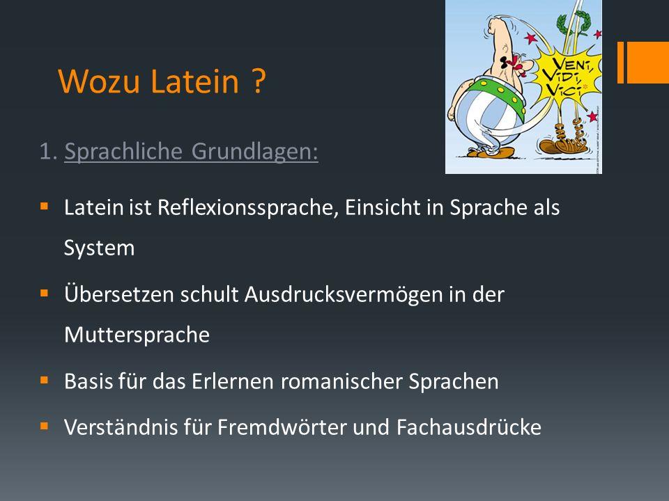 Wozu Latein ? 1. Sprachliche Grundlagen: Latein ist Reflexionssprache, Einsicht in Sprache als System Übersetzen schult Ausdrucksvermögen in der Mutte