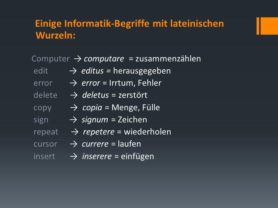 Einige Informatik-Begriffe mit lateinischen Wurzeln: Computer computare = zusammenzählen edit editus = herausgegeben error error = Irrtum, Fehler delete deletus = zerstört copy copia = Menge, Fülle sign signum = Zeichen repeat repetere = wiederholen cursor currere = laufen insert inserere = einfügen