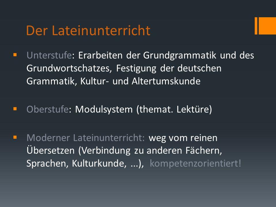 Der Lateinunterricht Unterstufe: Erarbeiten der Grundgrammatik und des Grundwortschatzes, Festigung der deutschen Grammatik, Kultur- und Altertumskunde Oberstufe: Modulsystem (themat.