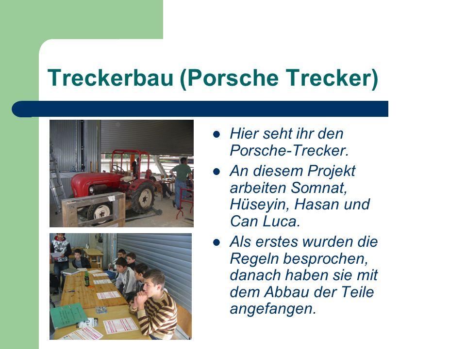 Treckerbau (Porsche Trecker) Hier seht ihr den Porsche-Trecker. An diesem Projekt arbeiten Somnat, Hüseyin, Hasan und Can Luca. Als erstes wurden die