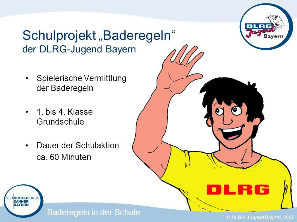 Baderegeln in der Schule © DLRG-Jugend Bayern, 2007 Schulprojekt Baderegeln der DLRG-Jugend Bayern Baderegeln in der Schule Spielerische Vermittlung der Baderegeln 1.
