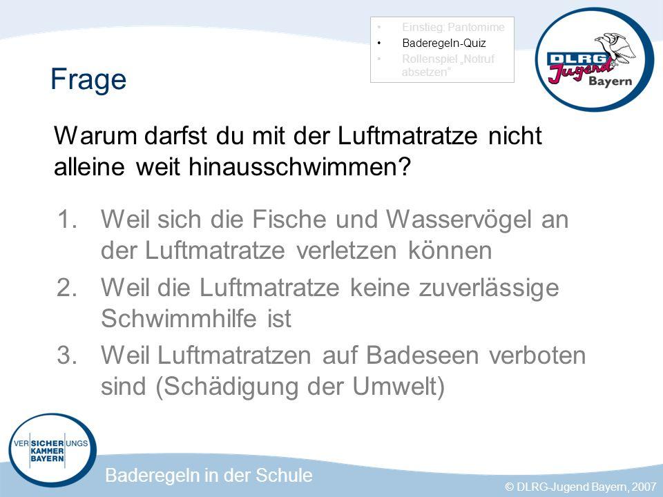Baderegeln in der Schule © DLRG-Jugend Bayern, 2007 Frage Warum darfst du mit der Luftmatratze nicht alleine weit hinausschwimmen.
