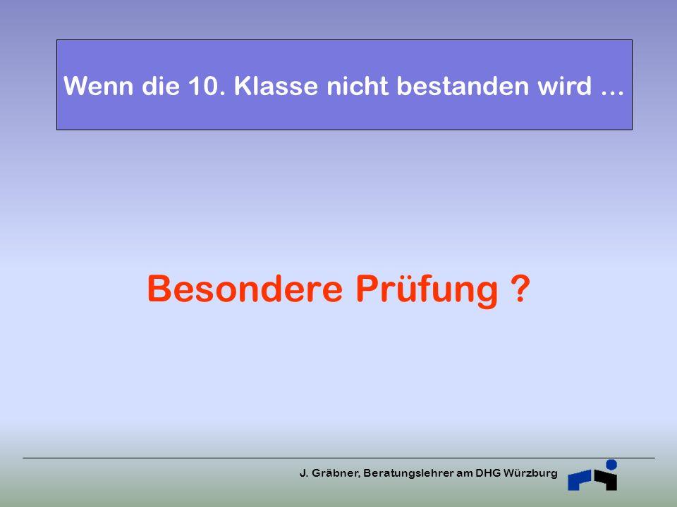 J. Gräbner, Beratungslehrer am DHG Würzburg Besondere Prüfung ? Wenn die 10. Klasse nicht bestanden wird...