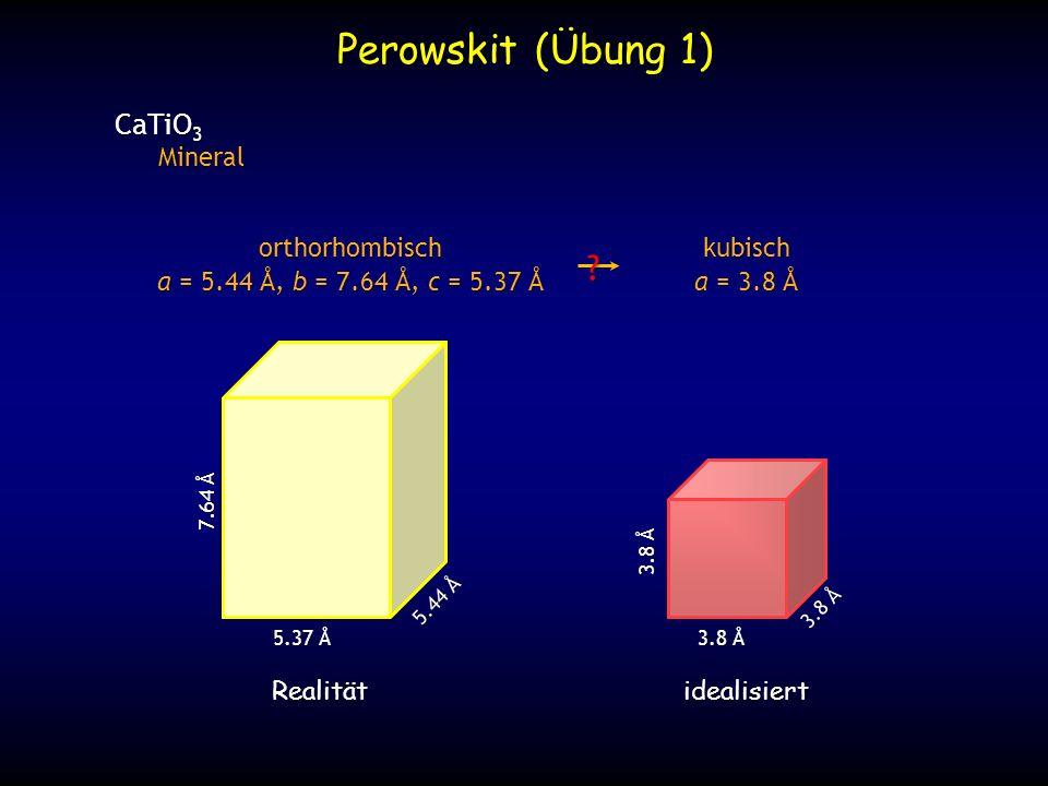 CaTiO 3 Mineral Mineral 3.8 Å 5.4 Å 3.8 Å 7.6 Å Perowskit (Übung 1) kubisch a = 3.8 Å orthorhombisch a = 5.44 Å, b = 7.64 Å, c = 5.37 Å ?