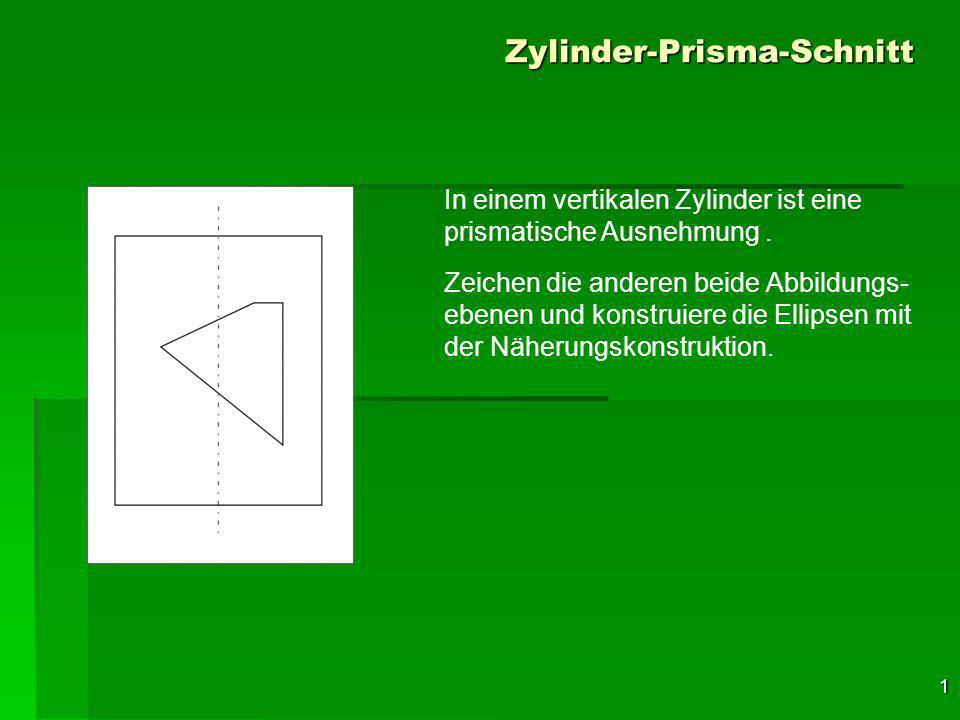 1 Zylinder-Prisma-Schnitt In einem vertikalen Zylinder ist eine prismatische Ausnehmung.