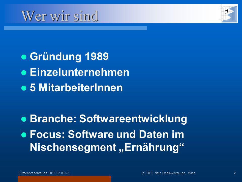 Firmenpräsentation 2011.02.06-v2(c) 2011 dato Denkwerkzeuge, Wien2 Wer wir sind Gründung 1989 Einzelunternehmen 5 MitarbeiterInnen Branche: Softwareentwicklung Focus: Software und Daten im Nischensegment Ernährung