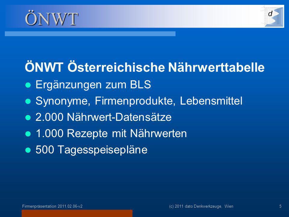 Firmenpräsentation 2011.02.06-v2(c) 2011 dato Denkwerkzeuge, Wien5 ÖNWT ÖNWT Österreichische Nährwerttabelle Ergänzungen zum BLS Synonyme, Firmenprodukte, Lebensmittel 2.000 Nährwert-Datensätze 1.000 Rezepte mit Nährwerten 500 Tagesspeisepläne