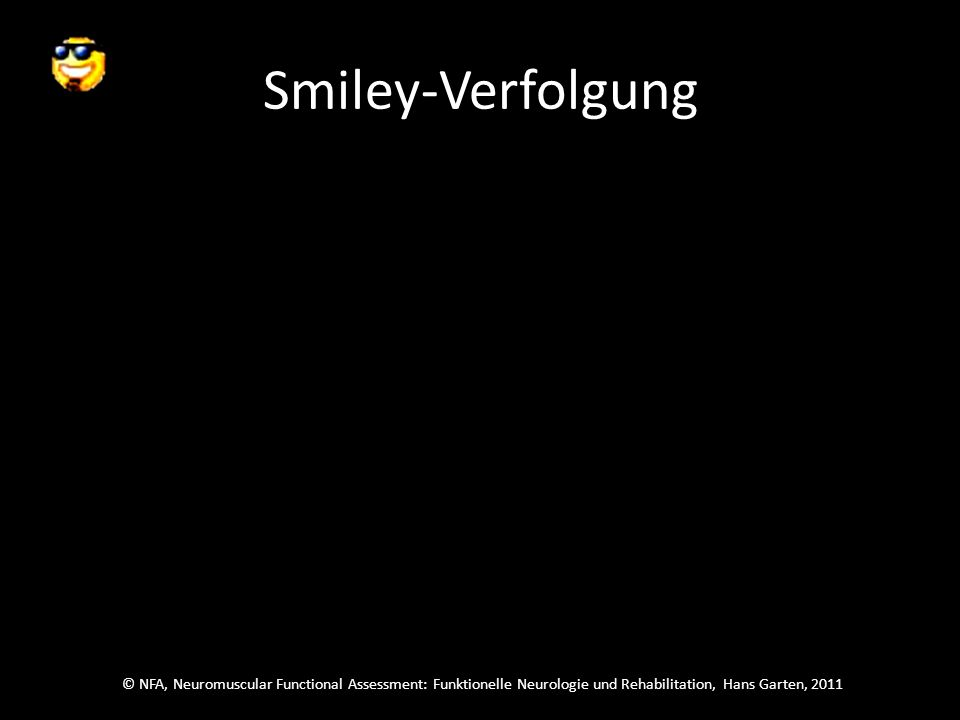© NFA, Neuromuscular Functional Assessment: Funktionelle Neurologie und Rehabilitation, Hans Garten, 2011 Smiley-Verfolgung Folge dem Smiley und schau dann sofort zu dem, der neu auftaucht, sag welcher es ist.