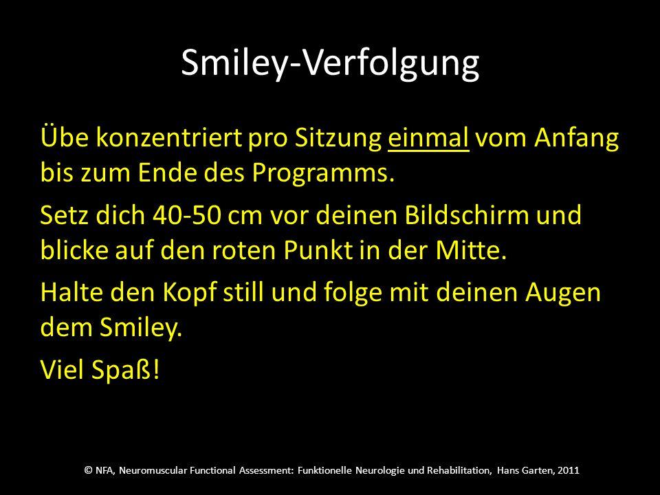 © NFA, Neuromuscular Functional Assessment: Funktionelle Neurologie und Rehabilitation, Hans Garten, 2011 Smiley-Verfolgung Übe konzentriert pro Sitzung einmal vom Anfang bis zum Ende des Programms.