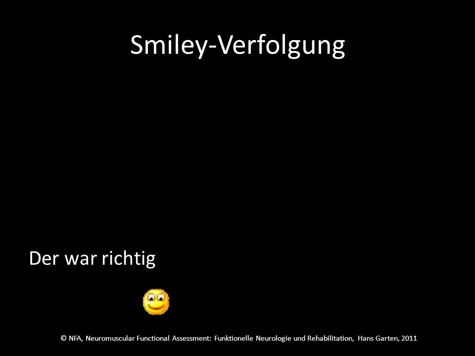 © NFA, Neuromuscular Functional Assessment: Funktionelle Neurologie und Rehabilitation, Hans Garten, 2011 Smiley-Verfolgung Welcher wars.