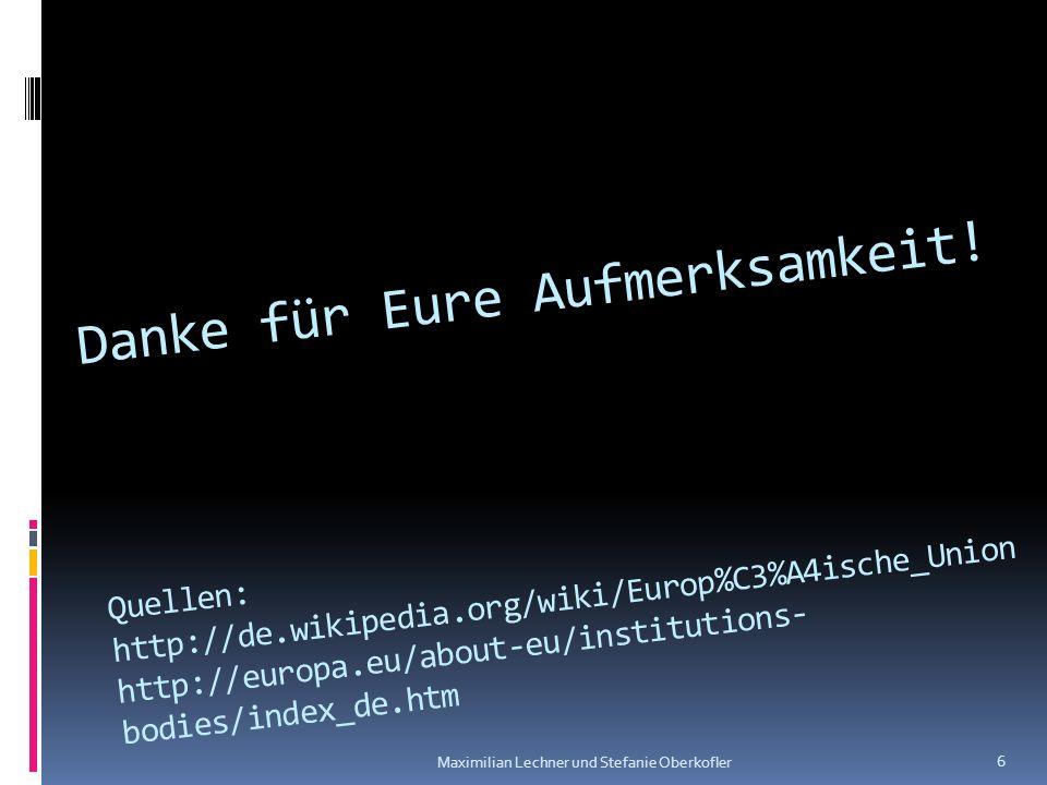 Danke für Eure Aufmerksamkeit! Quellen: http://de.wikipedia.org/wiki/Europ%C3%A4ische_Union http://europa.eu/about-eu/institutions- bodies/index_de.ht