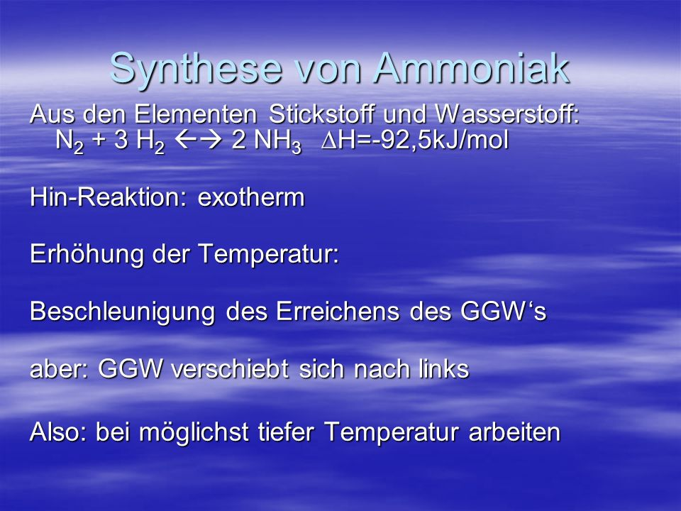 Synthese von Ammoniak Aus den Elementen Stickstoff und Wasserstoff: N 2 + 3 H 2 2 NH 3 H=-92,5kJ/mol Hin-Reaktion: exotherm Erhöhung der Temperatur: B
