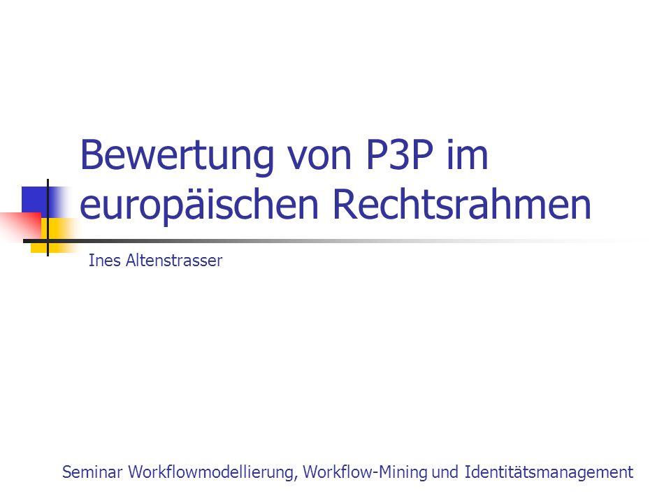 Bewertung von P3P im europäischen Rechtsrahmen Seminar Workflowmodellierung, Workflow-Mining und Identitätsmanagement Ines Altenstrasser