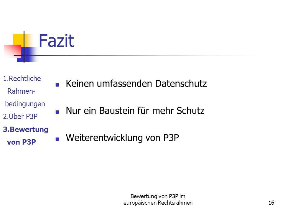 Bewertung von P3P im europäischen Rechtsrahmen16 Fazit Keinen umfassenden Datenschutz Nur ein Baustein für mehr Schutz Weiterentwicklung von P3P 1.Rechtliche Rahmen- bedingungen 2.Über P3P 3.Bewertung von P3P