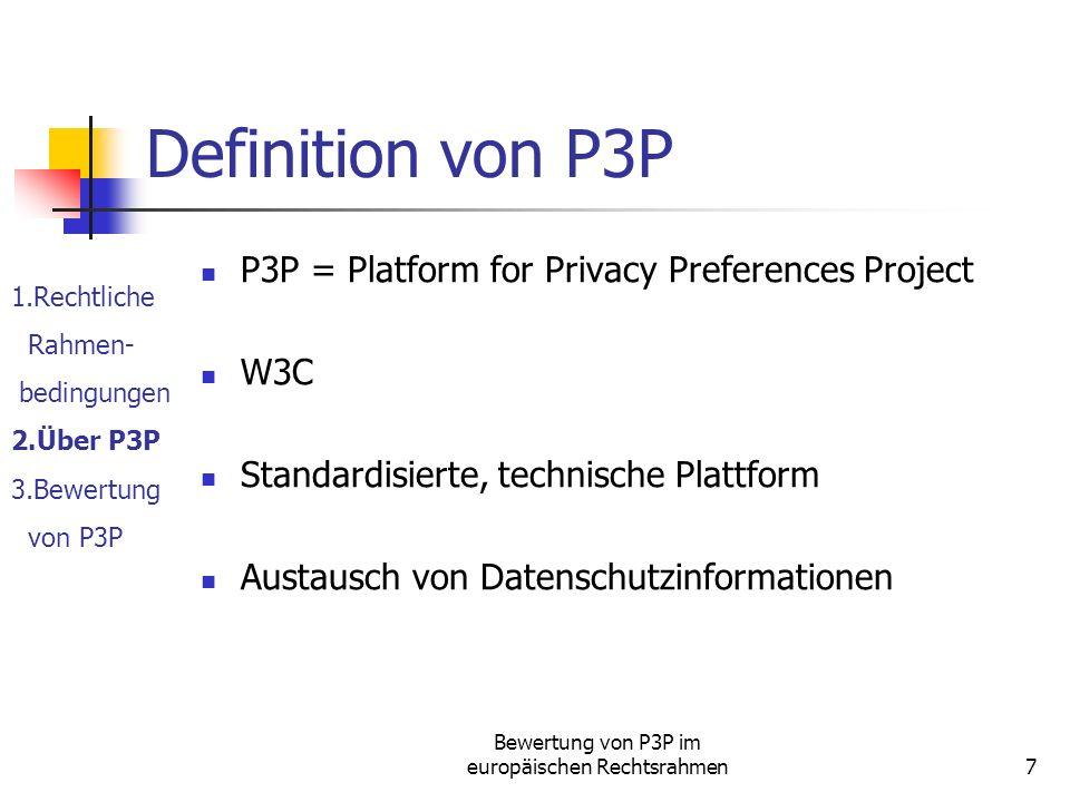 Bewertung von P3P im europäischen Rechtsrahmen7 Definition von P3P P3P = Platform for Privacy Preferences Project W3C Standardisierte, technische Plattform Austausch von Datenschutzinformationen 1.Rechtliche Rahmen- bedingungen 2.Über P3P 3.Bewertung von P3P