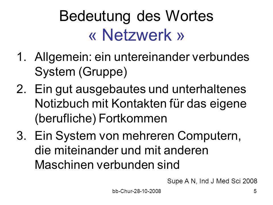 bb-Chur-28-10-20085 Bedeutung des Wortes « Netzwerk » 1.Allgemein: ein untereinander verbundes System (Gruppe) 2.Ein gut ausgebautes und unterhaltenes Notizbuch mit Kontakten für das eigene (berufliche) Fortkommen 3.Ein System von mehreren Computern, die miteinander und mit anderen Maschinen verbunden sind Supe A N, Ind J Med Sci 2008