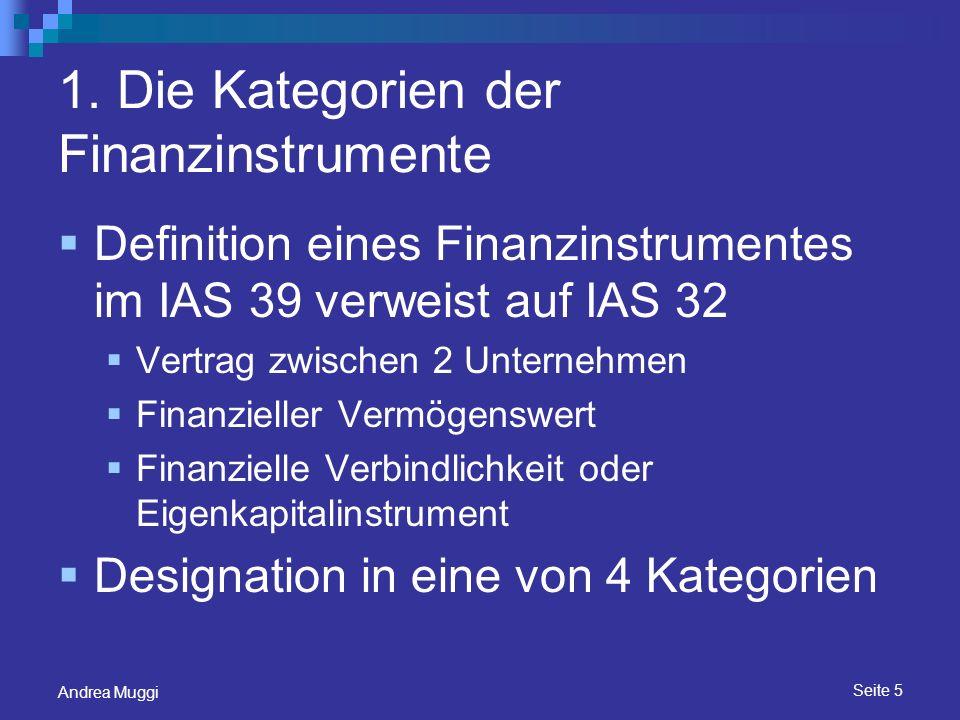 Seite 6 Andrea Muggi Financial Instruments at Fair Value through Profit or Loss Held for Trading Kurzfristige Gewinnrealisation Derivate Fair Value Option Erstansatz: Fair Value Folgebewertung: erfolgswirksam zum Fair Value