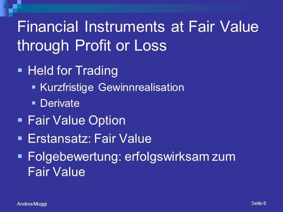 Seite 7 Andrea Muggi Held to Maturity Voraussetzungen: bis zur Endfälligkeit regelmäßige gleich hohe Geldflüsse aktiver Markt Tainting Erstansatz: Fair Value + Transaktionskosten Folgebewertung: Fortgeführte Anschaffungskosten