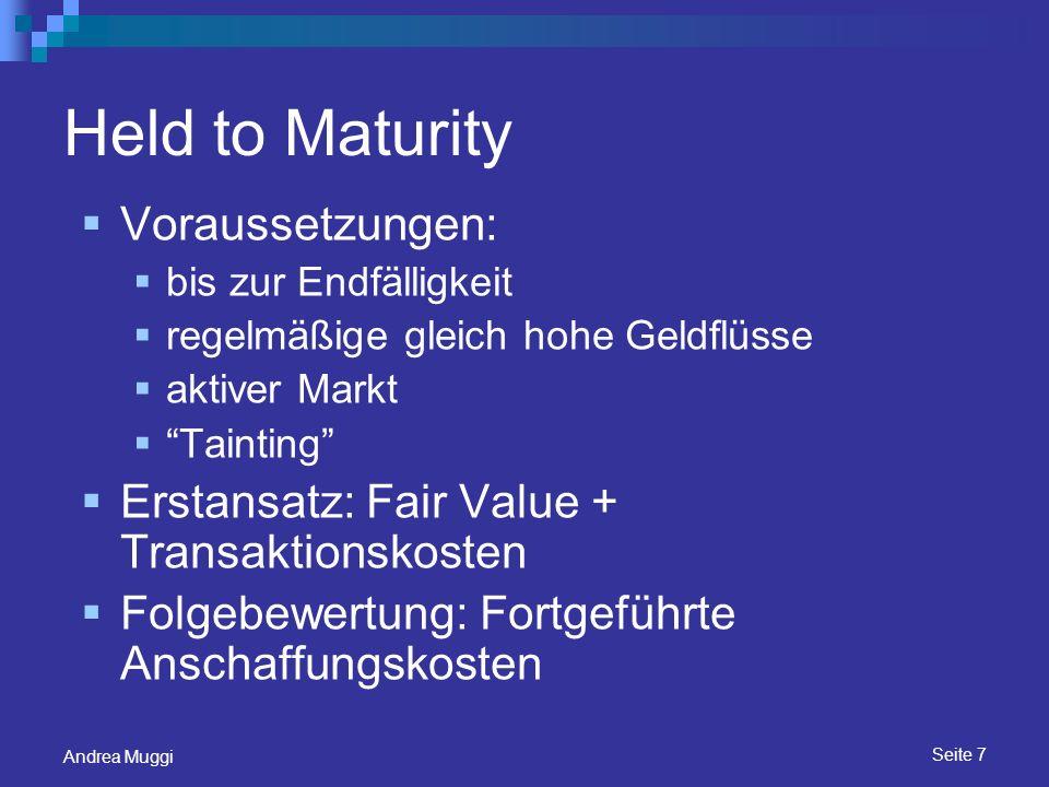 Seite 8 Andrea Muggi Loans & Receiveables Voraussetzungen wie bei Held to Maturity kein aktiver Markt Erstansatz: Fair Value + Transaktionskosten Folgebewertung: Fortgeführte Anschaffungskosten