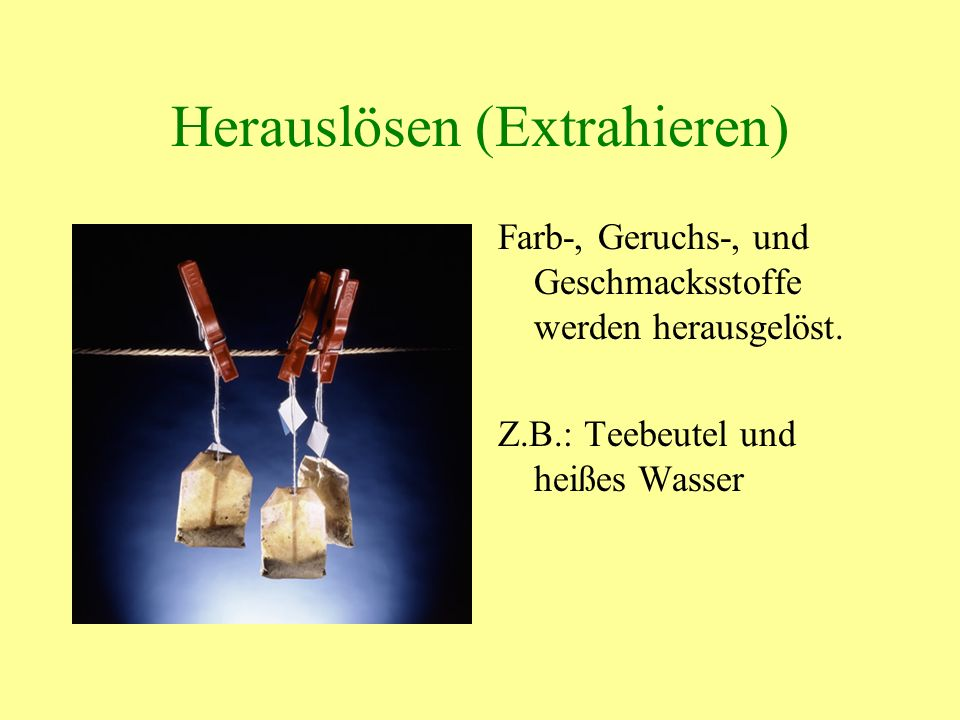 Herauslösen (Extrahieren) Farb-, Geruchs-, und Geschmacksstoffe werden herausgelöst. Z.B.: Teebeutel und heißes Wasser